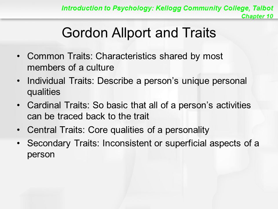 Introduction to Psychology: Kellogg Community College, Talbot Chapter 10 Gordon Allport and Traits Common Traits: Characteristics shared by most members of a culture Individual Traits: Describe a person's unique personal qualities Cardinal Traits: So basic that all of a person's activities can be traced back to the trait Central Traits: Core qualities of a personality Secondary Traits: Inconsistent or superficial aspects of a person
