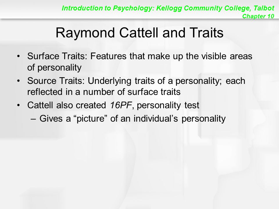 Introduction to Psychology: Kellogg Community College, Talbot Chapter 10 Raymond Cattell and Traits Surface Traits: Features that make up the visible areas of personality Source Traits: Underlying traits of a personality; each reflected in a number of surface traits Cattell also created 16PF, personality test –Gives a picture of an individual's personality