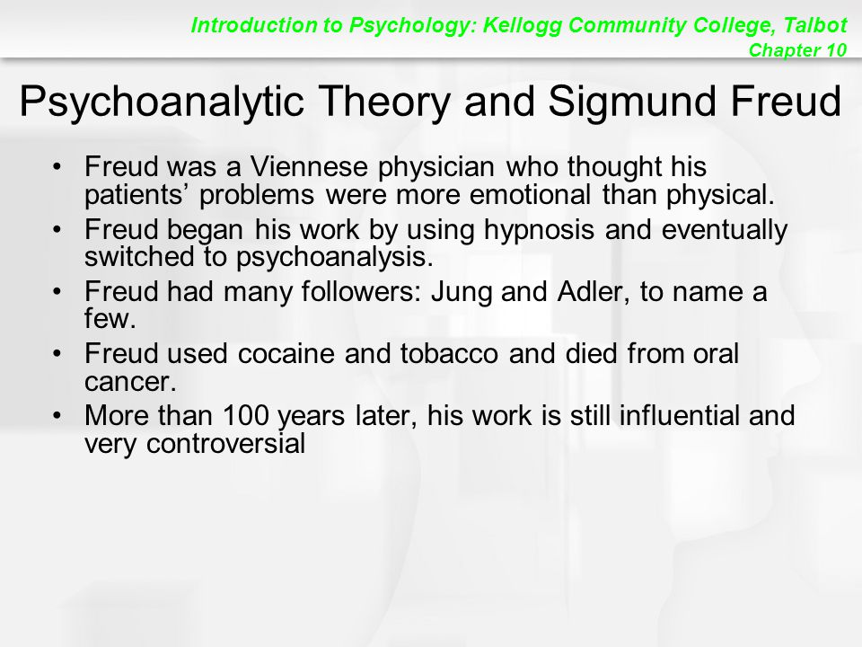 Introduction to Psychology: Kellogg Community College, Talbot Chapter 10 Psychoanalytic Theory and Sigmund Freud Freud was a Viennese physician who thought his patients' problems were more emotional than physical.