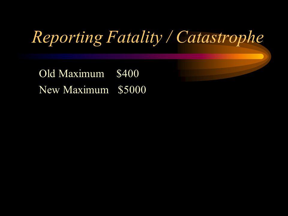 Reporting Fatality / Catastrophe Old Maximum $400 New Maximum $5000
