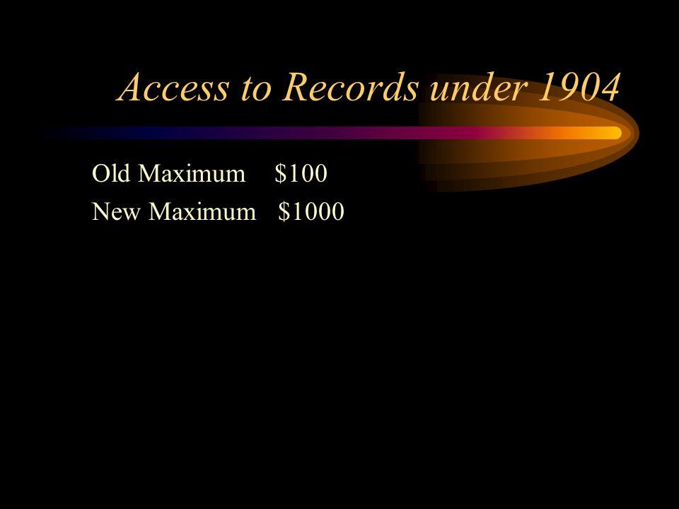 Access to Records under 1904 Old Maximum $100 New Maximum $1000