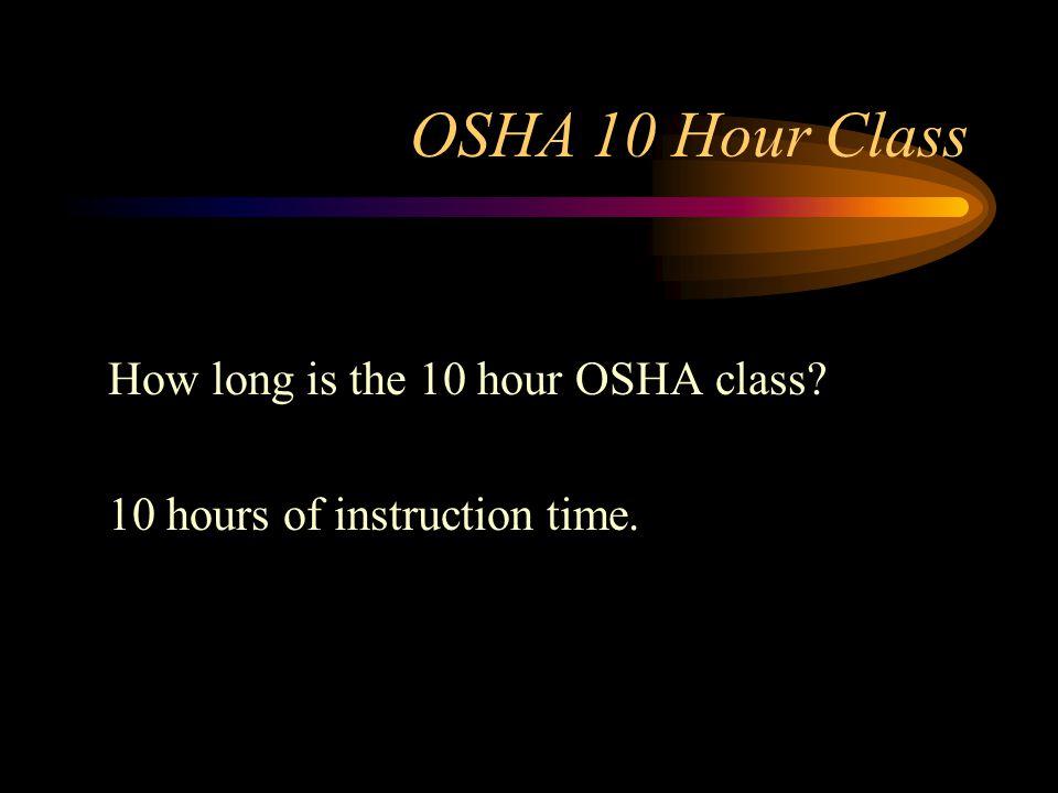 OSHA 10 Hour Class How long is the 10 hour OSHA class 10 hours of instruction time.