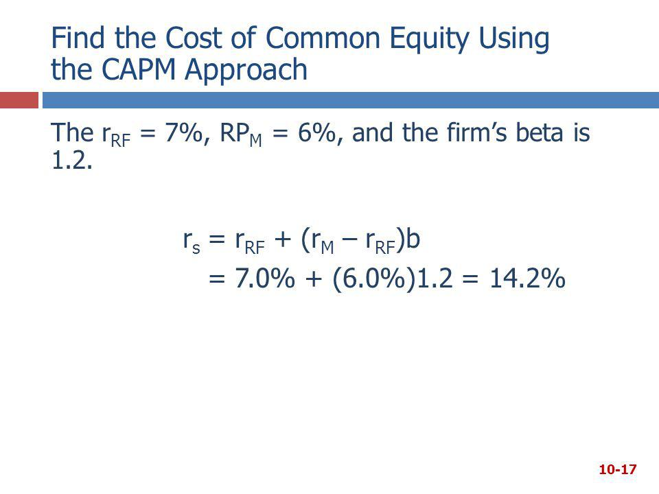 Find the Cost of Common Equity Using the CAPM Approach The r RF = 7%, RP M = 6%, and the firm's beta is 1.2. r s = r RF + (r M – r RF )b = 7.0% + (6.0