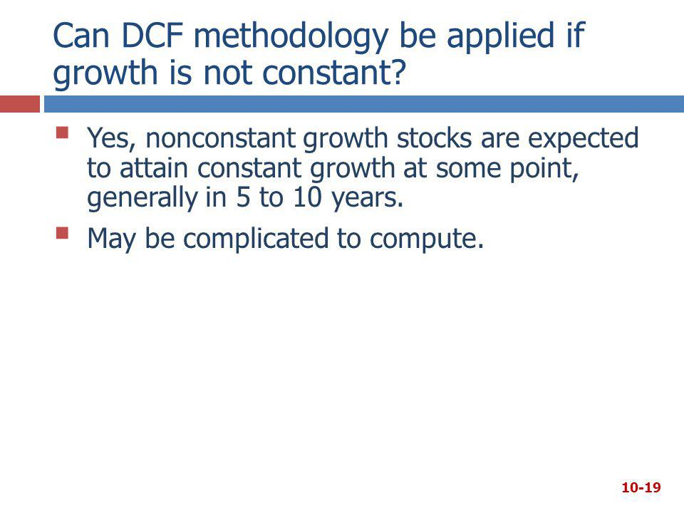 Can DCF methodology be applied if growth is not constant?  Yes, nonconstant growth stocks are expected to attain constant growth at some point, gener