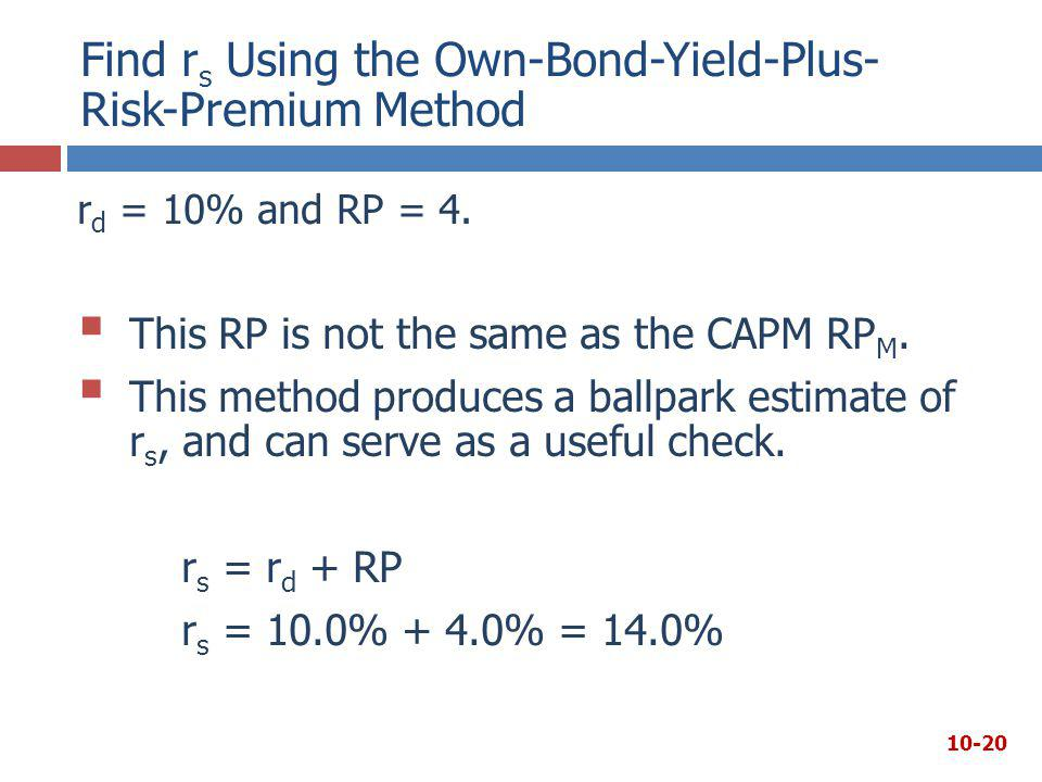 r d = 10% and RP = 4.  This RP is not the same as the CAPM RP M.  This method produces a ballpark estimate of r s, and can serve as a useful check.