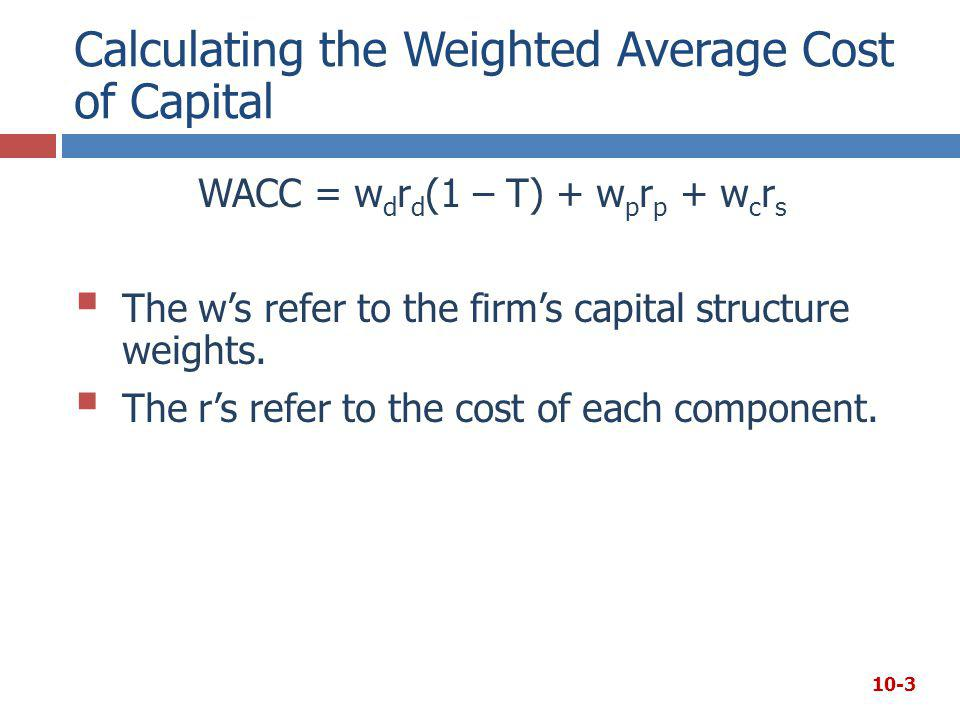 Calculating the Weighted Average Cost of Capital WACC = w d r d (1 – T) + w p r p + w c r s  The w's refer to the firm's capital structure weights. 