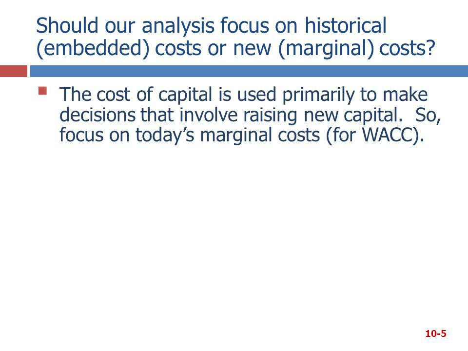 Should our analysis focus on historical (embedded) costs or new (marginal) costs?  The cost of capital is used primarily to make decisions that invol