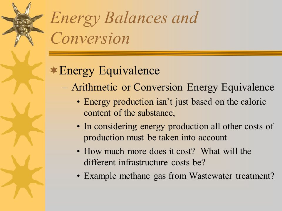 Energy Balances and Conversion  Energy Equivalence –Arithmetic or Conversion Energy Equivalence Energy production isn't just based on the caloric content of the substance, In considering energy production all other costs of production must be taken into account How much more does it cost.