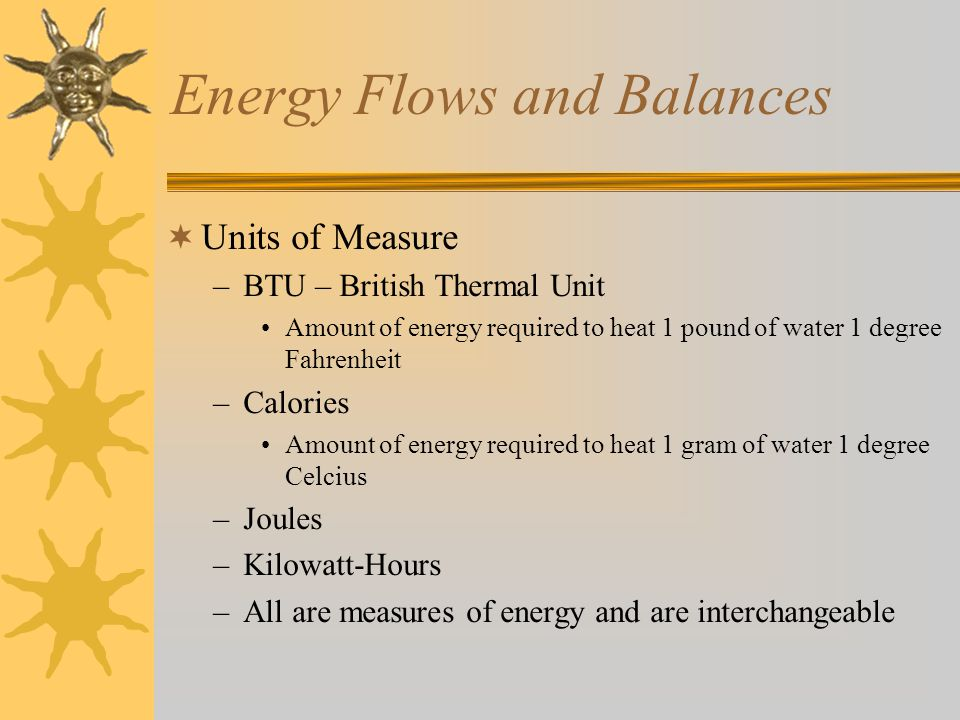  Units of Measure –BTU – British Thermal Unit Amount of energy required to heat 1 pound of water 1 degree Fahrenheit –Calories Amount of energy required to heat 1 gram of water 1 degree Celcius –Joules –Kilowatt-Hours –All are measures of energy and are interchangeable