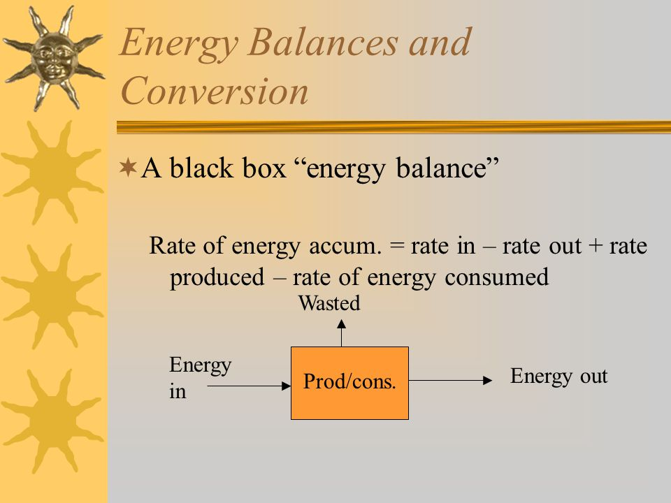 Energy Balances and Conversion  A black box energy balance Rate of energy accum.