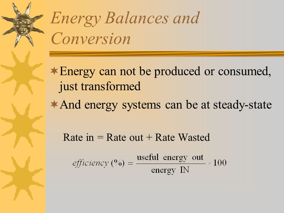 Energy Balances and Conversion  Example –What is the efficiency of a gas powered car if gas has an energy content of 20,000 BTU/gal, a car uses 20 gallons per week and in that time produces 10 x 10 6 joules.