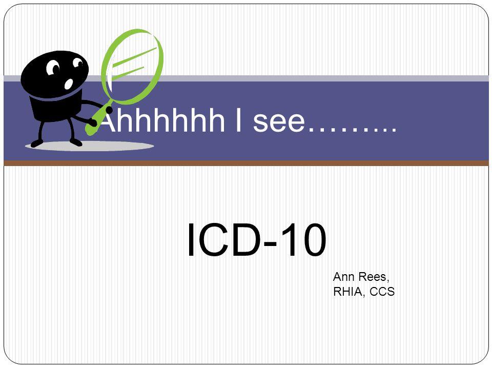 ICD-10 Ahhhhhh I see…… … Ann Rees, RHIA, CCS