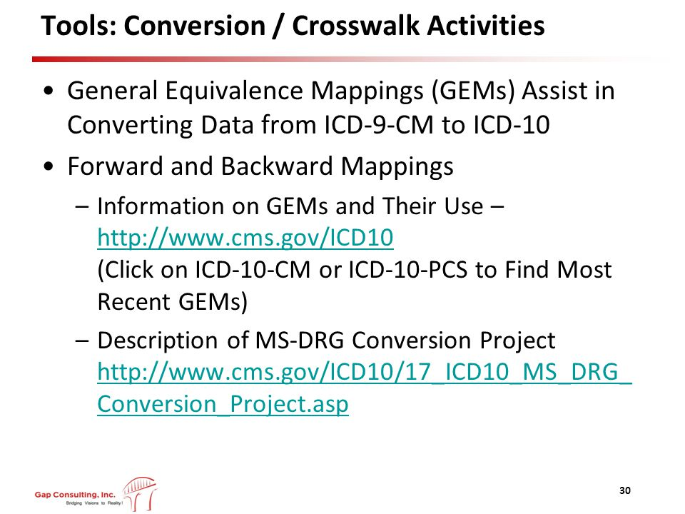 Tools: Conversion / Crosswalk Activities General Equivalence Mappings (GEMs) Assist in Converting Data from ICD-9-CM to ICD-10 Forward and Backward Mappings –Information on GEMs and Their Use – http://www.cms.gov/ICD10 (Click on ICD-10-CM or ICD-10-PCS to Find Most Recent GEMs) http://www.cms.gov/ICD10 –Description of MS-DRG Conversion Project http://www.cms.gov/ICD10/17_ICD10_MS_DRG_ Conversion_Project.asp http://www.cms.gov/ICD10/17_ICD10_MS_DRG_ Conversion_Project.asp 30