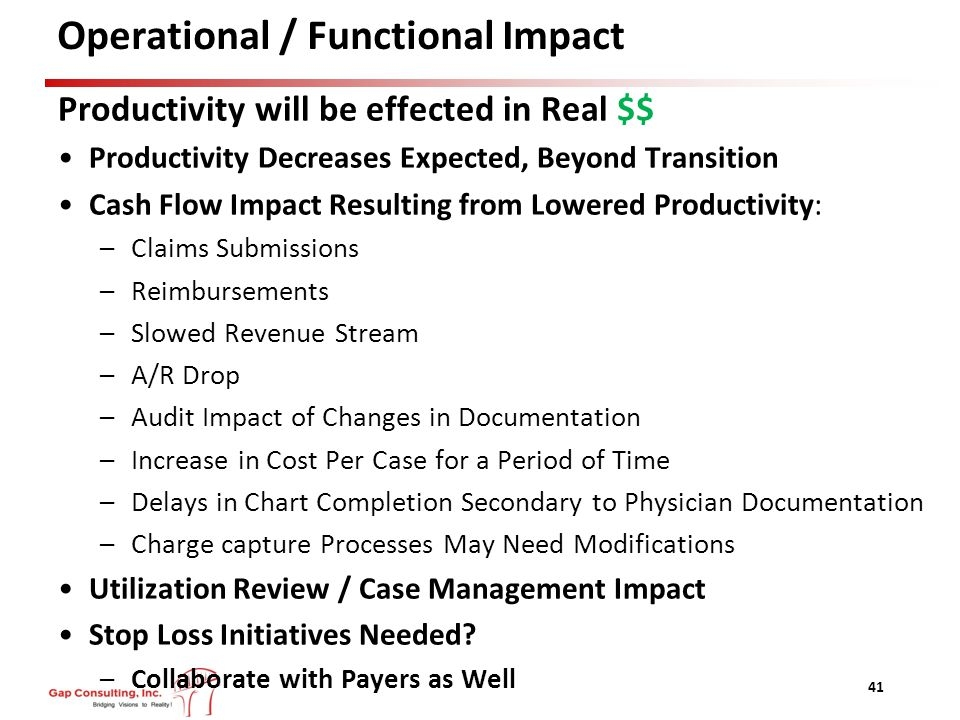 Operational / Functional Impact Productivity will be effected in Real $$ Productivity Decreases Expected, Beyond Transition Cash Flow Impact Resulting from Lowered Productivity: –Claims Submissions –Reimbursements –Slowed Revenue Stream –A/R Drop –Audit Impact of Changes in Documentation –Increase in Cost Per Case for a Period of Time –Delays in Chart Completion Secondary to Physician Documentation –Charge capture Processes May Need Modifications Utilization Review / Case Management Impact Stop Loss Initiatives Needed.