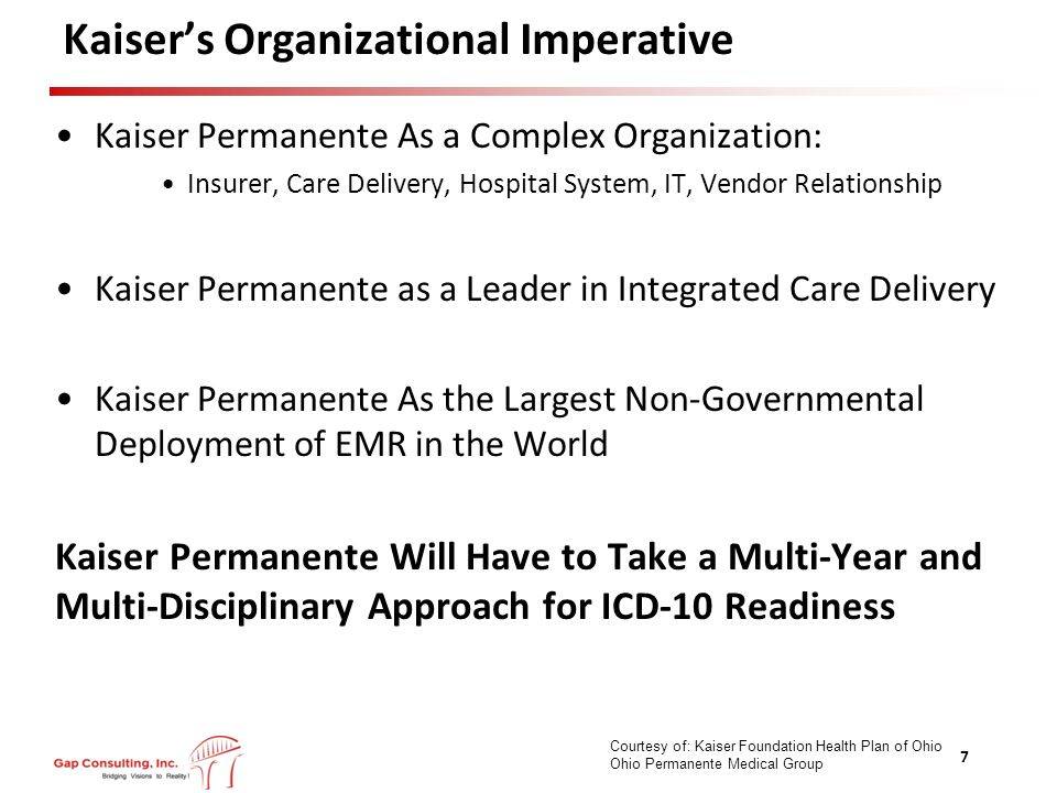 Kaiser's Organizational Imperative Kaiser Permanente As a Complex Organization: Insurer, Care Delivery, Hospital System, IT, Vendor Relationship Kaiser Permanente as a Leader in Integrated Care Delivery Kaiser Permanente As the Largest Non-Governmental Deployment of EMR in the World Kaiser Permanente Will Have to Take a Multi-Year and Multi-Disciplinary Approach for ICD-10 Readiness 7 Courtesy of: Kaiser Foundation Health Plan of Ohio Ohio Permanente Medical Group