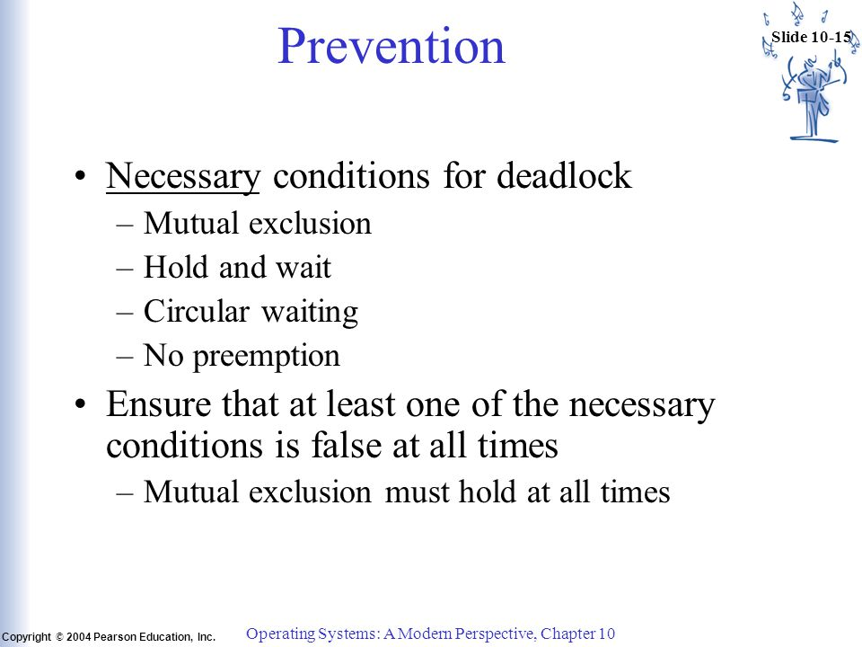 Slide 10-15 Copyright © 2004 Pearson Education, Inc. Operating Systems: A Modern Perspective, Chapter 10 Prevention Necessary conditions for deadlock