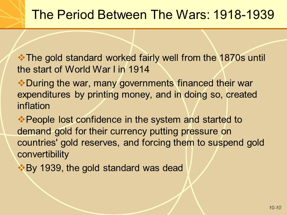 10-10 The Period Between The Wars: 1918-1939  The gold standard worked fairly well from the 1870s until the start of World War I in 1914  During the war, many governments financed their war expenditures by printing money, and in doing so, created inflation  People lost confidence in the system and started to demand gold for their currency putting pressure on countries gold reserves, and forcing them to suspend gold convertibility  By 1939, the gold standard was dead