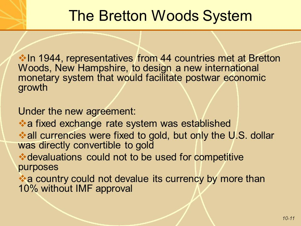 10-11 The Bretton Woods System  In 1944, representatives from 44 countries met at Bretton Woods, New Hampshire, to design a new international monetary system that would facilitate postwar economic growth Under the new agreement:  a fixed exchange rate system was established  all currencies were fixed to gold, but only the U.S.