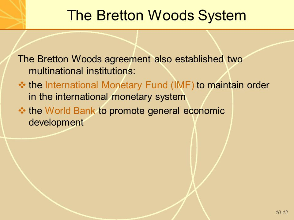 10-12 The Bretton Woods System The Bretton Woods agreement also established two multinational institutions:  the International Monetary Fund (IMF) to maintain order in the international monetary system  the World Bank to promote general economic development