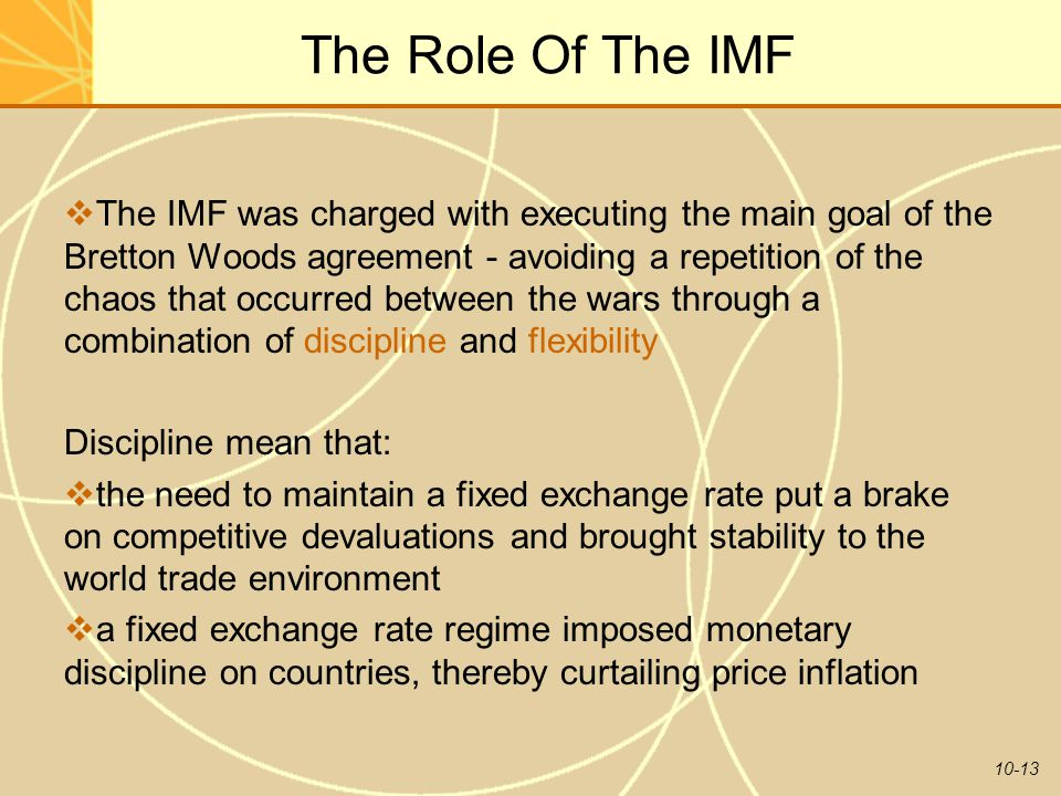 10-13 The Role Of The IMF  The IMF was charged with executing the main goal of the Bretton Woods agreement - avoiding a repetition of the chaos that occurred between the wars through a combination of discipline and flexibility Discipline mean that:  the need to maintain a fixed exchange rate put a brake on competitive devaluations and brought stability to the world trade environment  a fixed exchange rate regime imposed monetary discipline on countries, thereby curtailing price inflation
