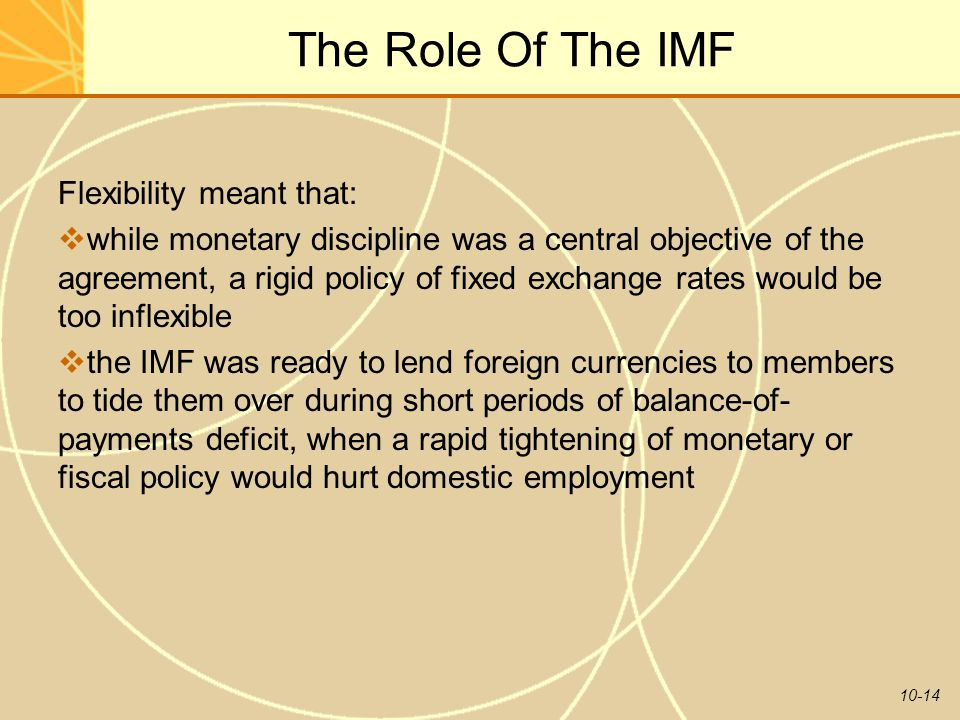 10-14 The Role Of The IMF Flexibility meant that:  while monetary discipline was a central objective of the agreement, a rigid policy of fixed exchange rates would be too inflexible  the IMF was ready to lend foreign currencies to members to tide them over during short periods of balance-of- payments deficit, when a rapid tightening of monetary or fiscal policy would hurt domestic employment