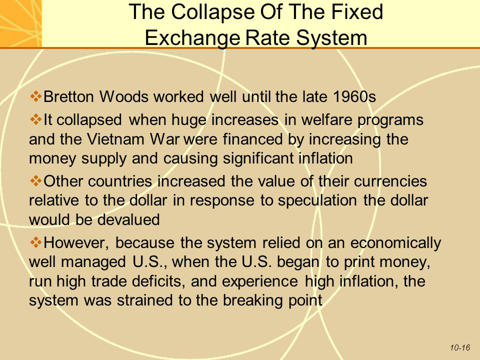 10-16 The Collapse Of The Fixed Exchange Rate System  Bretton Woods worked well until the late 1960s  It collapsed when huge increases in welfare pr