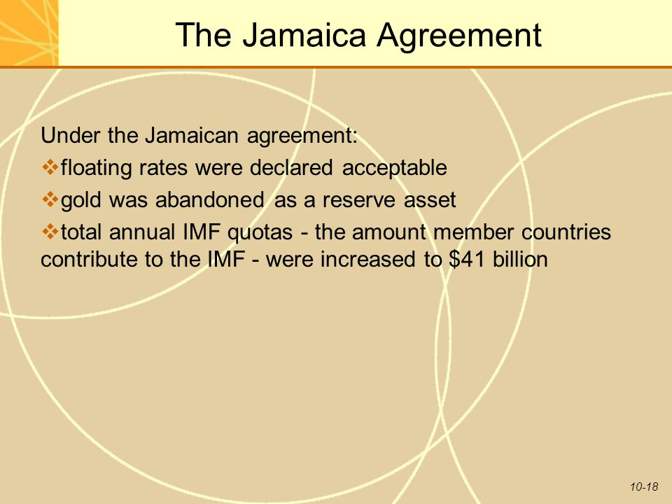 10-18 The Jamaica Agreement Under the Jamaican agreement:  floating rates were declared acceptable  gold was abandoned as a reserve asset  total annual IMF quotas - the amount member countries contribute to the IMF - were increased to $41 billion
