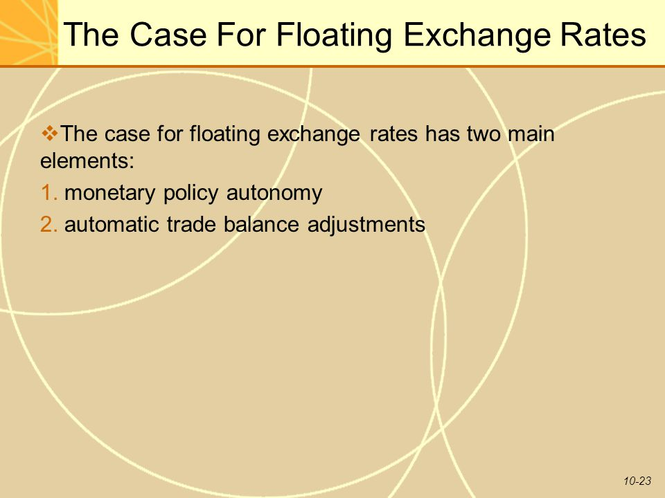 10-23 The Case For Floating Exchange Rates  The case for floating exchange rates has two main elements: 1. monetary policy autonomy 2. automatic trad