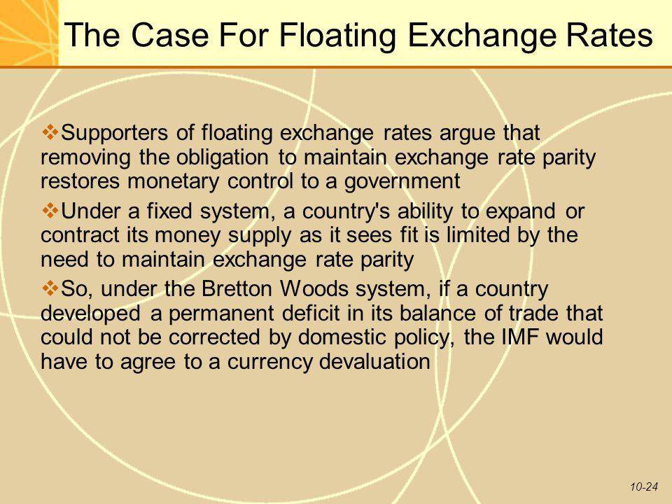 10-24 The Case For Floating Exchange Rates  Supporters of floating exchange rates argue that removing the obligation to maintain exchange rate parity restores monetary control to a government  Under a fixed system, a country s ability to expand or contract its money supply as it sees fit is limited by the need to maintain exchange rate parity  So, under the Bretton Woods system, if a country developed a permanent deficit in its balance of trade that could not be corrected by domestic policy, the IMF would have to agree to a currency devaluation