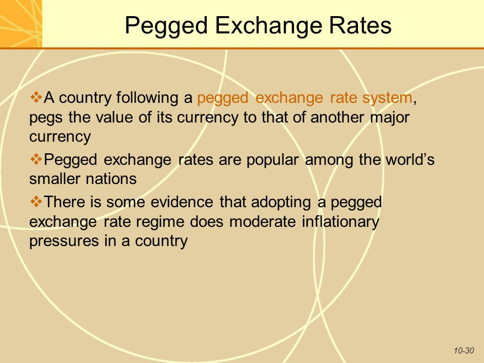10-30 Pegged Exchange Rates  A country following a pegged exchange rate system, pegs the value of its currency to that of another major currency  Pe
