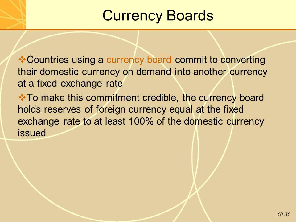 10-31 Currency Boards  Countries using a currency board commit to converting their domestic currency on demand into another currency at a fixed exchange rate  To make this commitment credible, the currency board holds reserves of foreign currency equal at the fixed exchange rate to at least 100% of the domestic currency issued