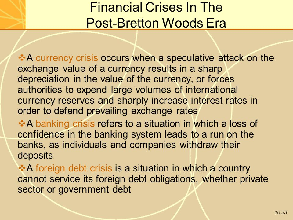 10-33 Financial Crises In The Post-Bretton Woods Era  A currency crisis occurs when a speculative attack on the exchange value of a currency results in a sharp depreciation in the value of the currency, or forces authorities to expend large volumes of international currency reserves and sharply increase interest rates in order to defend prevailing exchange rates  A banking crisis refers to a situation in which a loss of confidence in the banking system leads to a run on the banks, as individuals and companies withdraw their deposits  A foreign debt crisis is a situation in which a country cannot service its foreign debt obligations, whether private sector or government debt