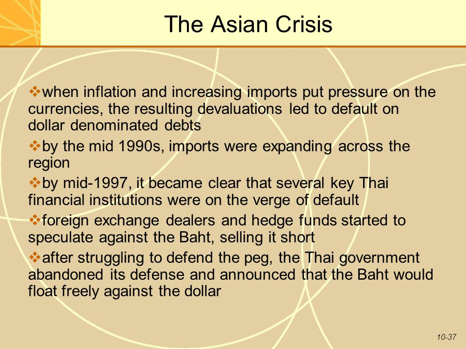 10-37 The Asian Crisis  when inflation and increasing imports put pressure on the currencies, the resulting devaluations led to default on dollar denominated debts  by the mid 1990s, imports were expanding across the region  by mid-1997, it became clear that several key Thai financial institutions were on the verge of default  foreign exchange dealers and hedge funds started to speculate against the Baht, selling it short  after struggling to defend the peg, the Thai government abandoned its defense and announced that the Baht would float freely against the dollar