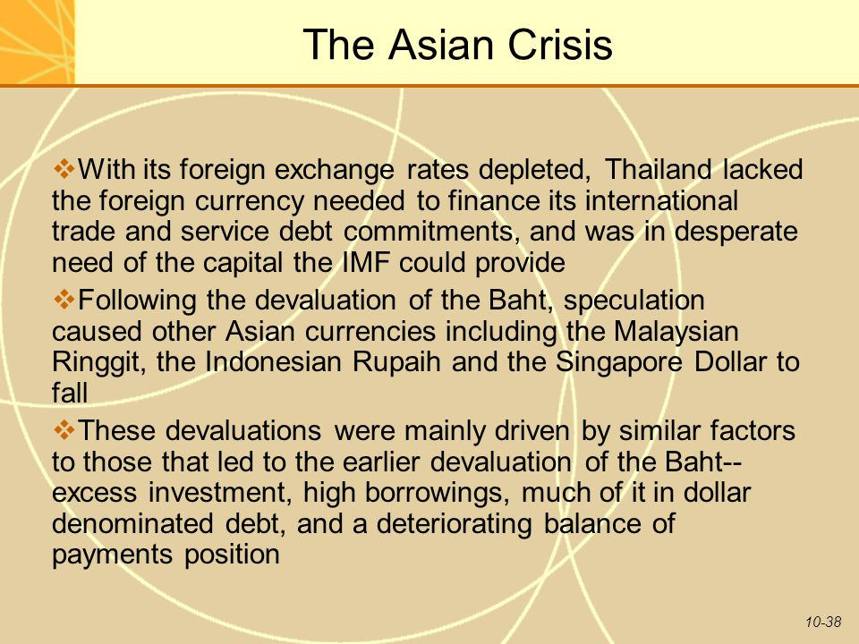 10-38 The Asian Crisis  With its foreign exchange rates depleted, Thailand lacked the foreign currency needed to finance its international trade and service debt commitments, and was in desperate need of the capital the IMF could provide  Following the devaluation of the Baht, speculation caused other Asian currencies including the Malaysian Ringgit, the Indonesian Rupaih and the Singapore Dollar to fall  These devaluations were mainly driven by similar factors to those that led to the earlier devaluation of the Baht-- excess investment, high borrowings, much of it in dollar denominated debt, and a deteriorating balance of payments position