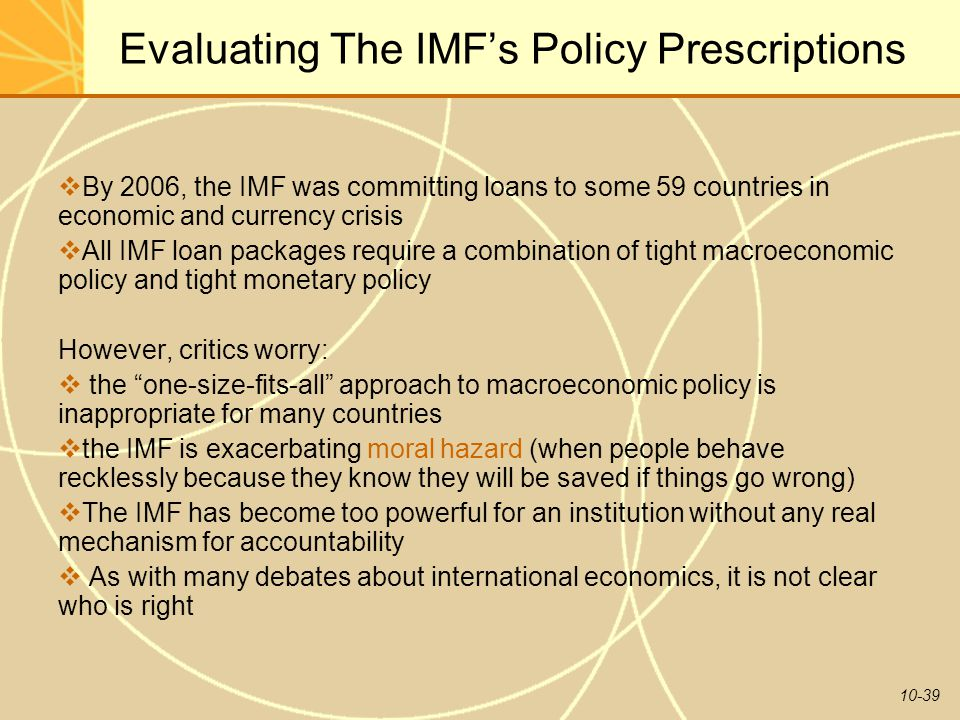 10-39 Evaluating The IMF's Policy Prescriptions  By 2006, the IMF was committing loans to some 59 countries in economic and currency crisis  All IMF loan packages require a combination of tight macroeconomic policy and tight monetary policy However, critics worry:  the one-size-fits-all approach to macroeconomic policy is inappropriate for many countries  the IMF is exacerbating moral hazard (when people behave recklessly because they know they will be saved if things go wrong)  The IMF has become too powerful for an institution without any real mechanism for accountability  As with many debates about international economics, it is not clear who is right