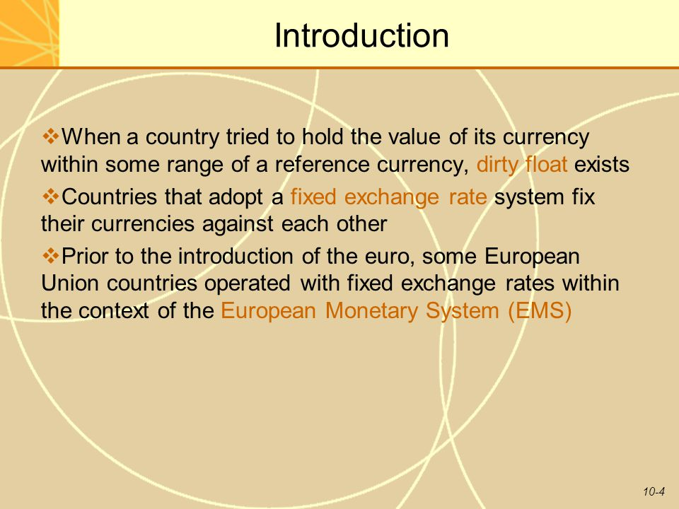 10-4 Introduction  When a country tried to hold the value of its currency within some range of a reference currency, dirty float exists  Countries that adopt a fixed exchange rate system fix their currencies against each other  Prior to the introduction of the euro, some European Union countries operated with fixed exchange rates within the context of the European Monetary System (EMS)