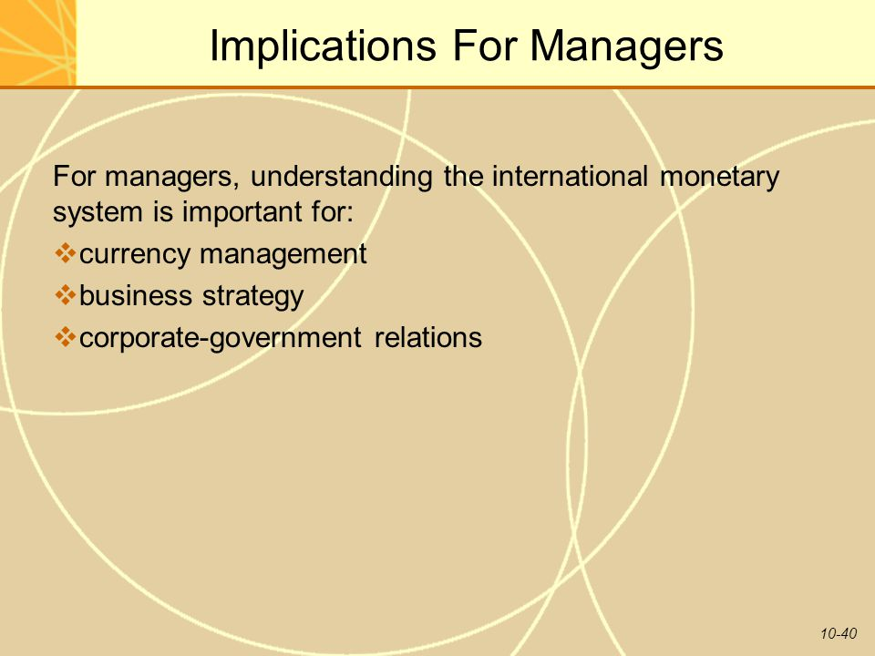10-40 Implications For Managers For managers, understanding the international monetary system is important for:  currency management  business strategy  corporate-government relations