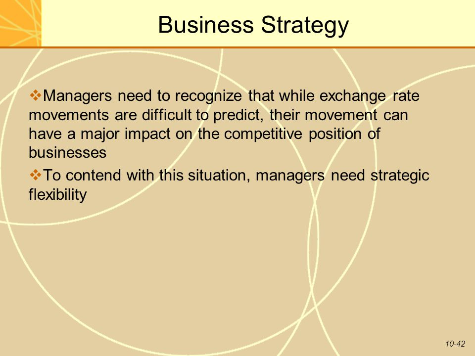 10-42 Business Strategy  Managers need to recognize that while exchange rate movements are difficult to predict, their movement can have a major impa