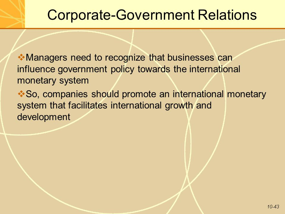 10-43 Corporate-Government Relations  Managers need to recognize that businesses can influence government policy towards the international monetary s