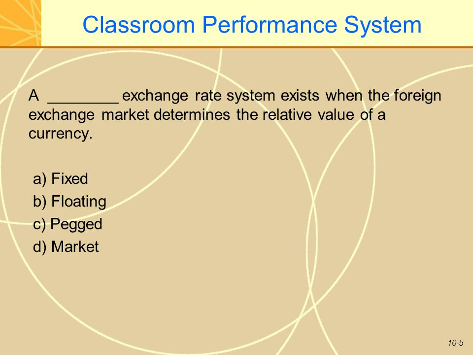 10-5 Classroom Performance System A ________ exchange rate system exists when the foreign exchange market determines the relative value of a currency.