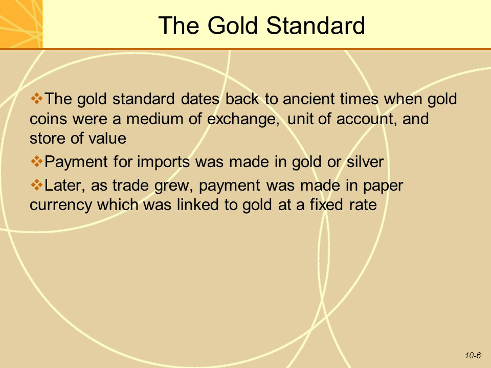 10-6 The Gold Standard  The gold standard dates back to ancient times when gold coins were a medium of exchange, unit of account, and store of value  Payment for imports was made in gold or silver  Later, as trade grew, payment was made in paper currency which was linked to gold at a fixed rate