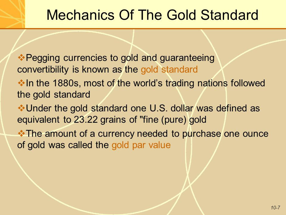 10-7 Mechanics Of The Gold Standard  Pegging currencies to gold and guaranteeing convertibility is known as the gold standard  In the 1880s, most of the world's trading nations followed the gold standard  Under the gold standard one U.S.