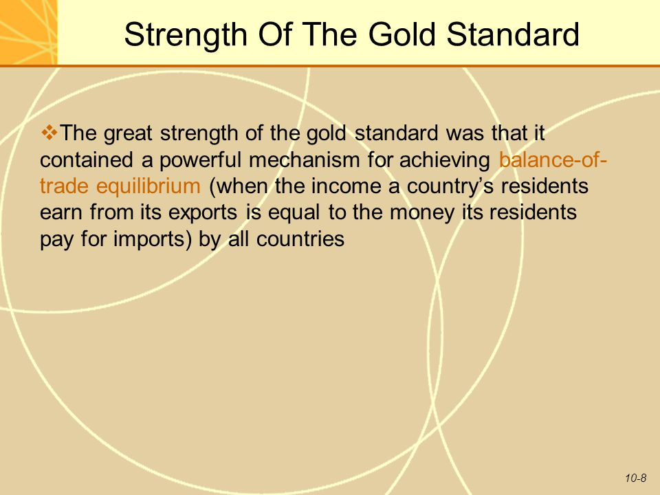 10-8 Strength Of The Gold Standard  The great strength of the gold standard was that it contained a powerful mechanism for achieving balance-of- trade equilibrium (when the income a country's residents earn from its exports is equal to the money its residents pay for imports) by all countries