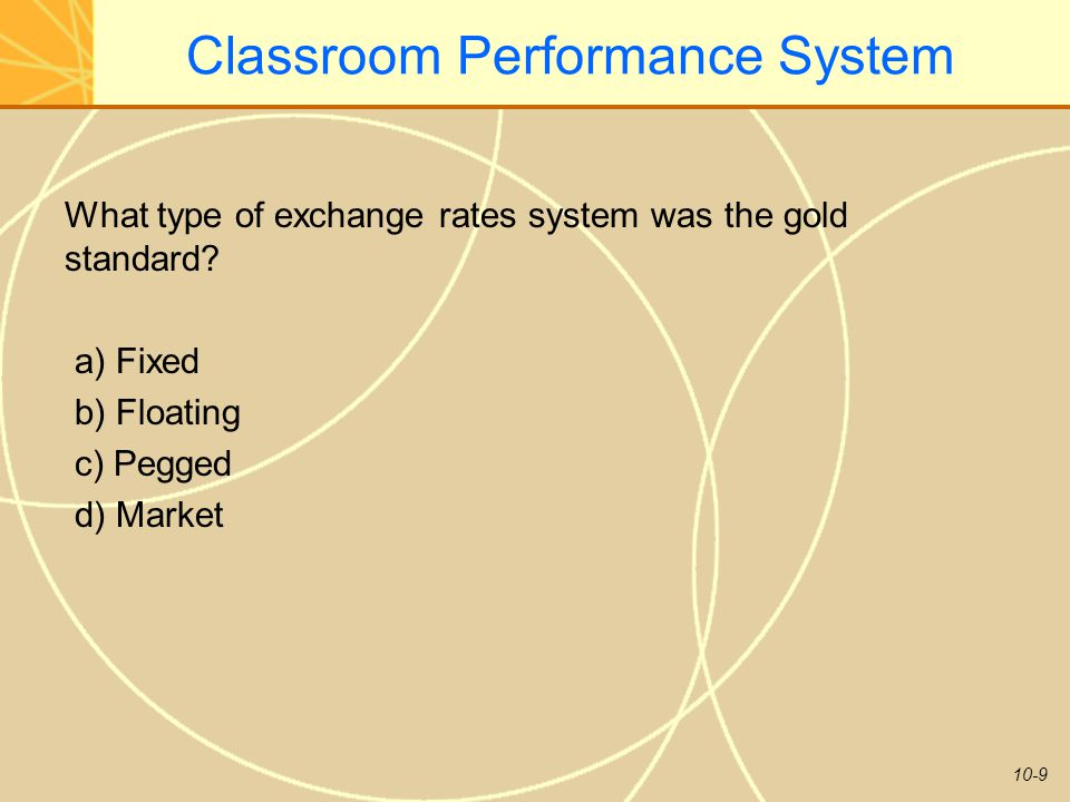 10-9 Classroom Performance System What type of exchange rates system was the gold standard? a) Fixed b) Floating c) Pegged d) Market