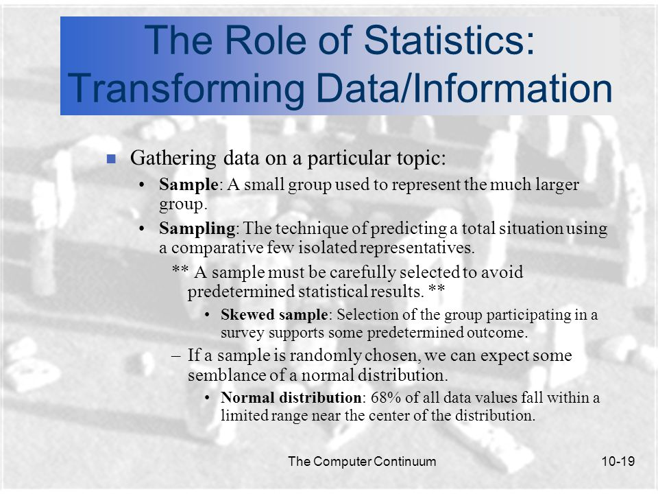 The Computer Continuum10-19 The Role of Statistics: Transforming Data/Information n Gathering data on a particular topic: Sample: A small group used to represent the much larger group.