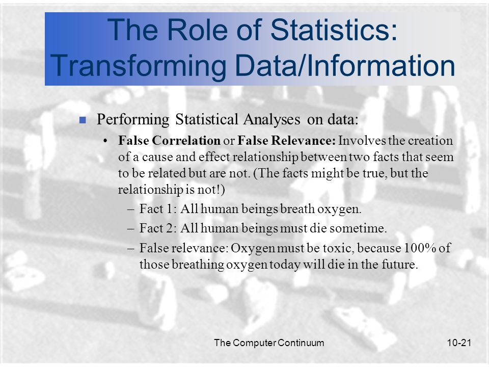 The Computer Continuum10-21 The Role of Statistics: Transforming Data/Information n Performing Statistical Analyses on data: False Correlation or False Relevance: Involves the creation of a cause and effect relationship between two facts that seem to be related but are not.