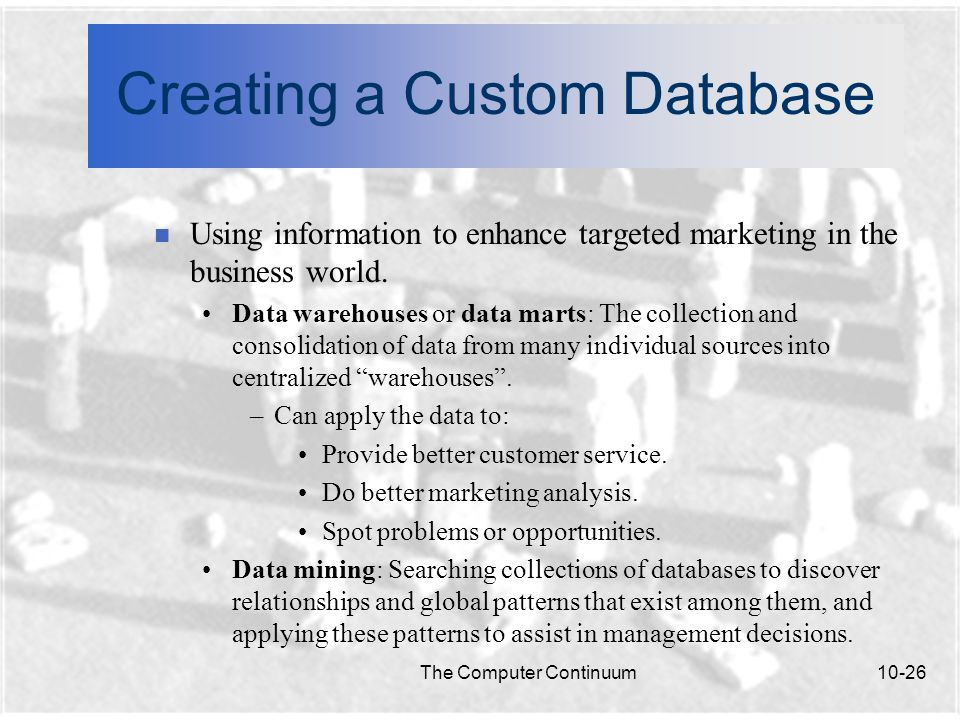 The Computer Continuum10-26 Creating a Custom Database n Using information to enhance targeted marketing in the business world.
