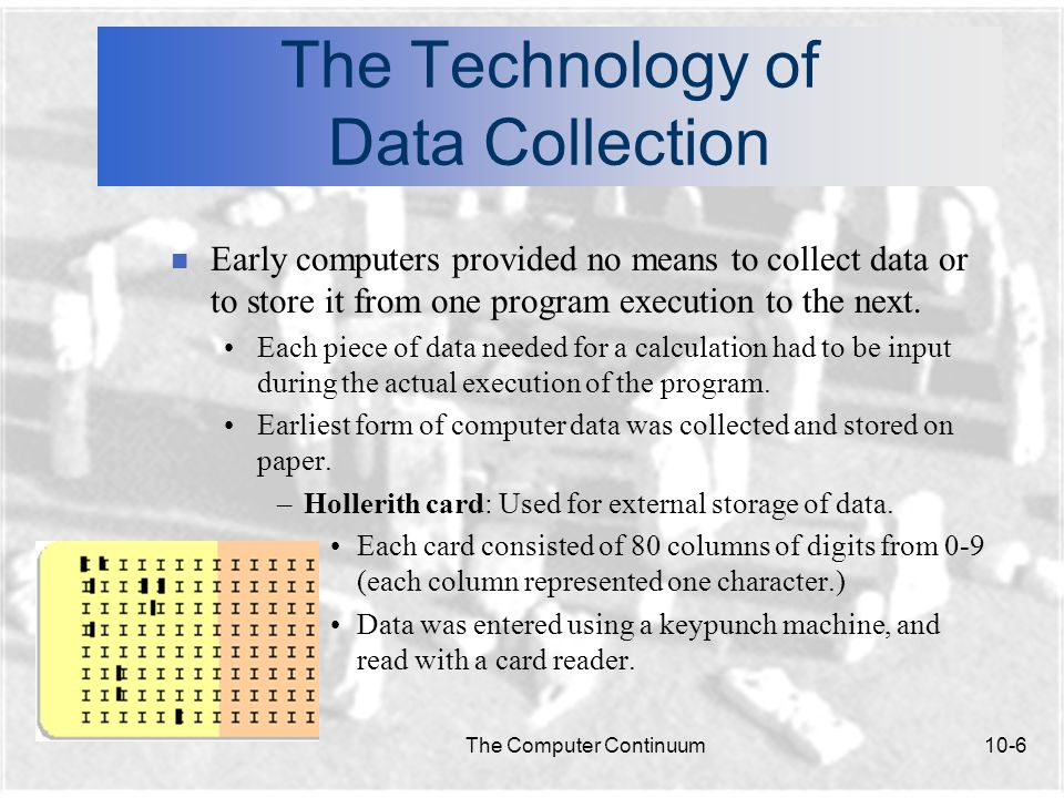 The Computer Continuum10-6 The Technology of Data Collection n Early computers provided no means to collect data or to store it from one program execution to the next.