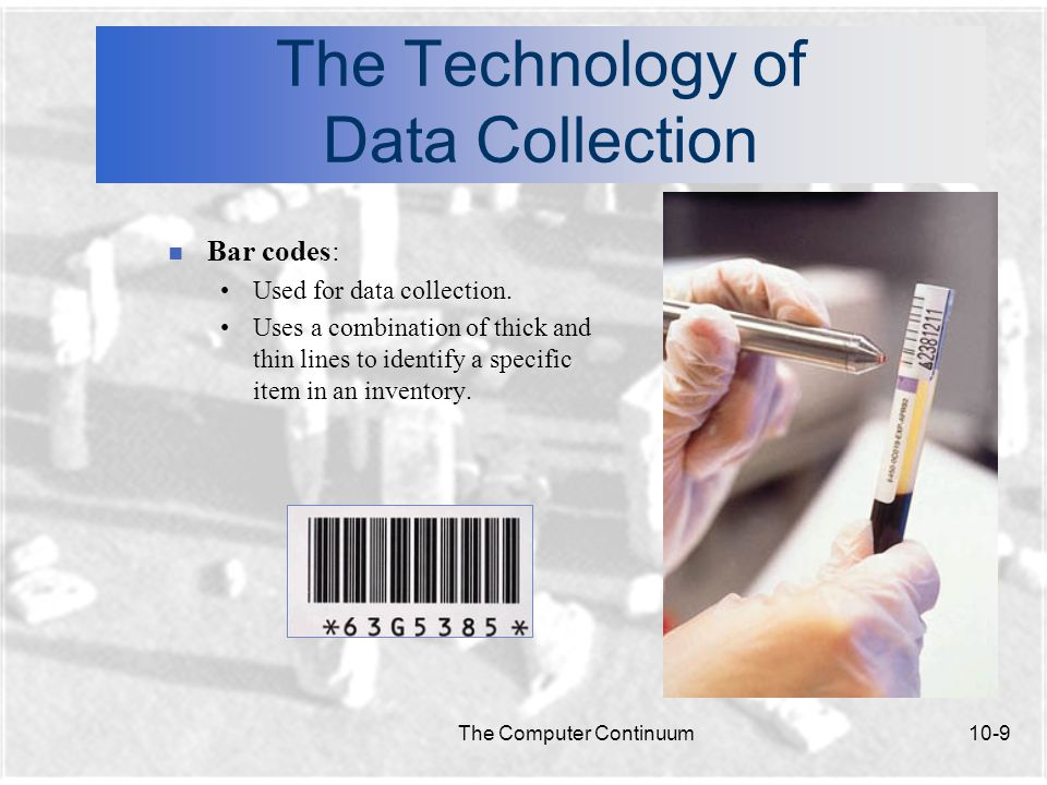 The Computer Continuum10-9 The Technology of Data Collection n Bar codes: Used for data collection.