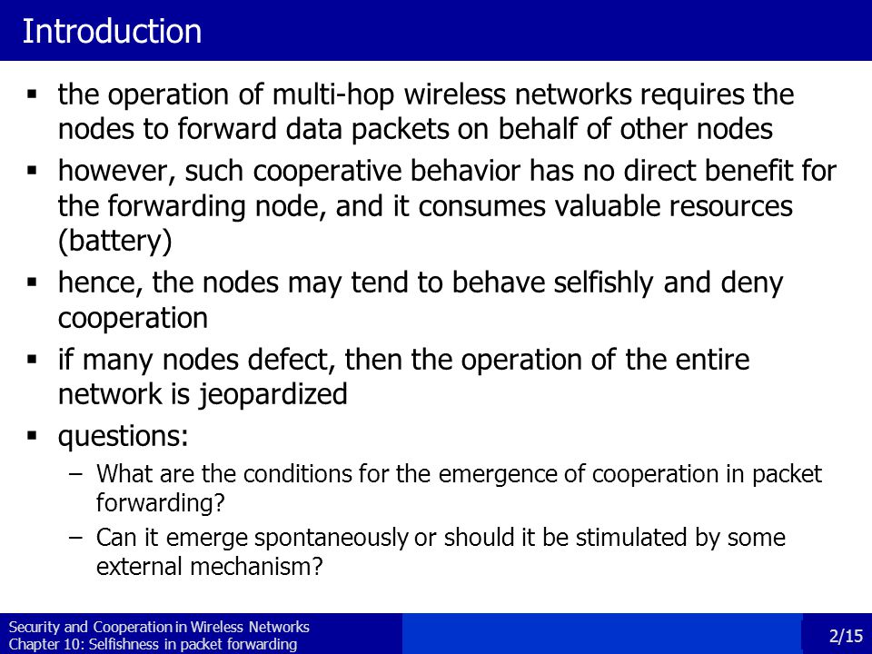 Security and Cooperation in Wireless Networks Chapter 10: Selfishness in packet forwarding 2/15 Introduction  the operation of multi-hop wireless networks requires the nodes to forward data packets on behalf of other nodes  however, such cooperative behavior has no direct benefit for the forwarding node, and it consumes valuable resources (battery)  hence, the nodes may tend to behave selfishly and deny cooperation  if many nodes defect, then the operation of the entire network is jeopardized  questions: –What are the conditions for the emergence of cooperation in packet forwarding.
